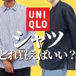 【徹底解説】ユニクロのシャツ、どれを買えばいいか教えます。